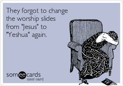 they-forgot-to-change-the-worship-slides-from-jesus-to-yeshua-again-2a0f9